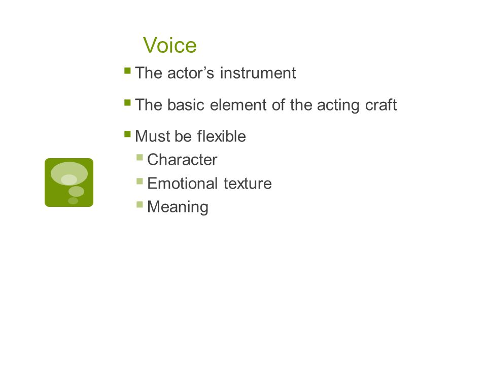 Voice  The actor's instrument  The basic element of the acting craft  Must be flexible  Character  Emotional texture  Meaning