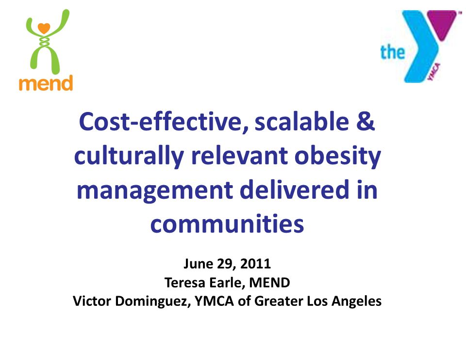 Cost-effective, scalable & culturally relevant obesity management delivered in communities June 29, 2011 Teresa Earle, MEND Victor Dominguez, YMCA of Greater Los Angeles