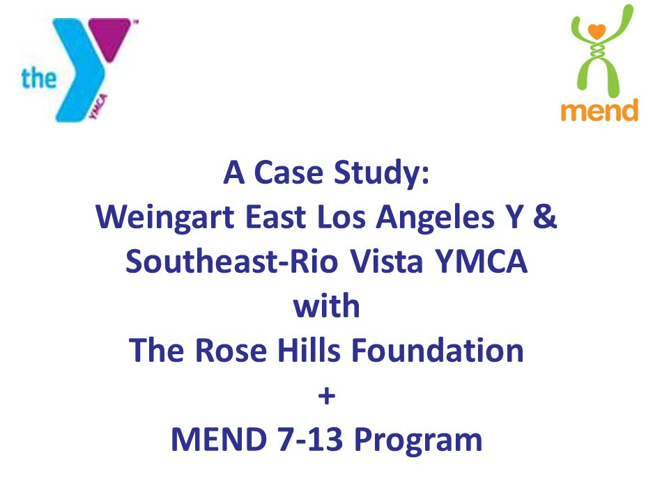 A Case Study: Weingart East Los Angeles Y & Southeast-Rio Vista YMCA with The Rose Hills Foundation + MEND 7-13 Program