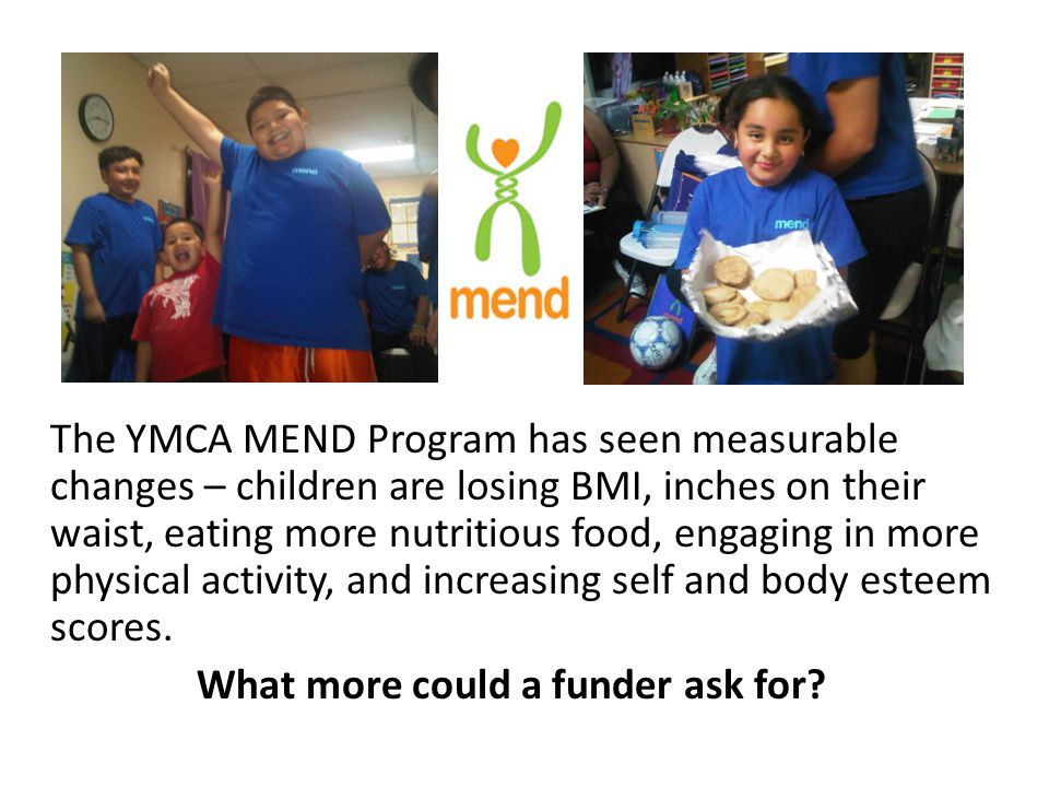 The YMCA MEND Program has seen measurable changes – children are losing BMI, inches on their waist, eating more nutritious food, engaging in more physical activity, and increasing self and body esteem scores.