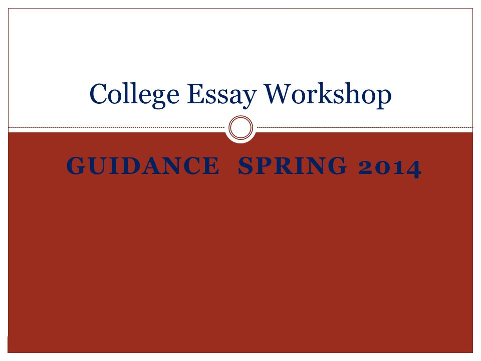 GUIDANCE SPRING 2014 College Essay Workshop