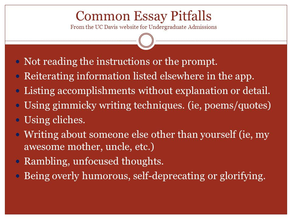 Common Essay Pitfalls From the UC Davis website for Undergraduate Admissions Not reading the instructions or the prompt.