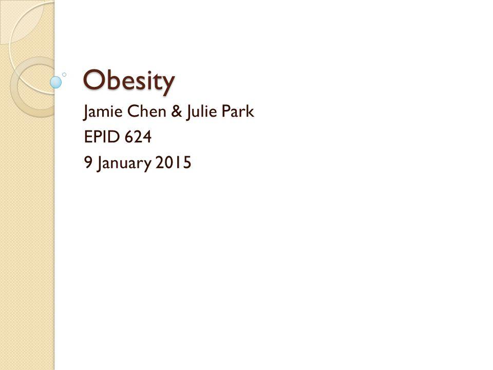 Obesity Jamie Chen & Julie Park EPID 624 9 January 2015