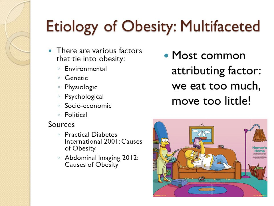 Etiology of Obesity: Multifaceted There are various factors that tie into obesity: ◦ Environmental ◦ Genetic ◦ Physiologic ◦ Psychological ◦ Socio-economic ◦ Political Sources ◦ Practical Diabetes International 2001: Causes of Obesity ◦ Abdominal Imaging 2012: Causes of Obesity Most common attributing factor: we eat too much, move too little!