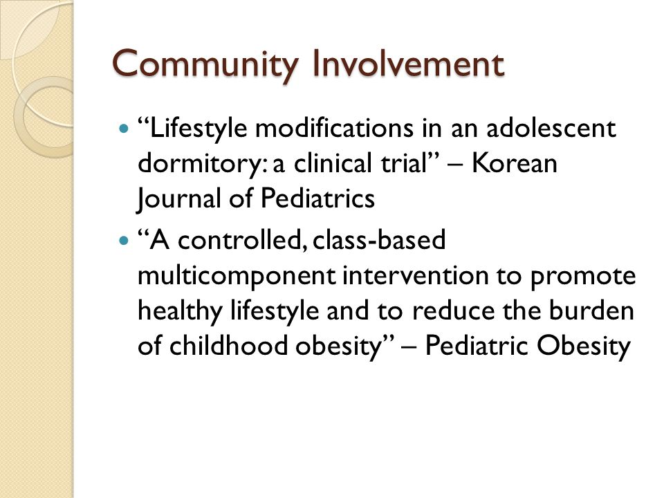 Community Involvement Lifestyle modifications in an adolescent dormitory: a clinical trial – Korean Journal of Pediatrics A controlled, class-based multicomponent intervention to promote healthy lifestyle and to reduce the burden of childhood obesity – Pediatric Obesity