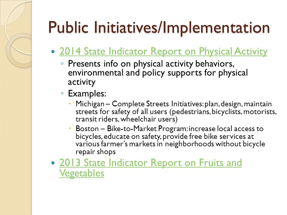 Public Initiatives/Implementation 2014 State Indicator Report on Physical Activity ◦ Presents info on physical activity behaviors, environmental and policy supports for physical activity ◦ Examples:  Michigan – Complete Streets Initiatives: plan, design, maintain streets for safety of all users (pedestrians, bicyclists, motorists, transit riders, wheelchair users)  Boston – Bike-to-Market Program: increase local access to bicycles, educate on safety, provide free bike services at various farmer's markets in neighborhoods without bicycle repair shops 2013 State Indicator Report on Fruits and Vegetables 2013 State Indicator Report on Fruits and Vegetables