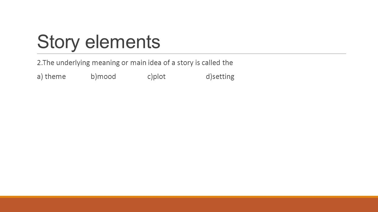 Story elements 2.The underlying meaning or main idea of a story is called the a) theme b)mood c)plot d)setting