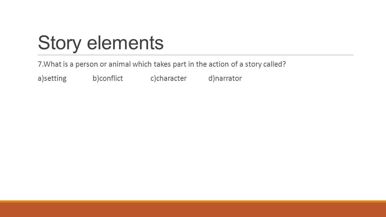 Story elements 7.What is a person or animal which takes part in the action of a story called.