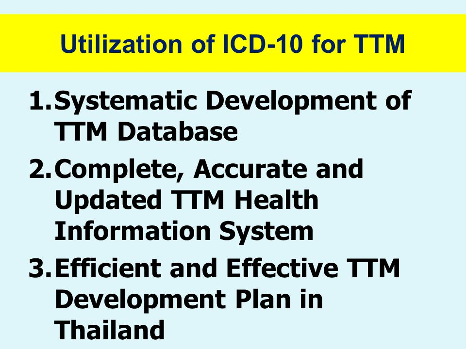 Utilization of ICD-10 for TTM 1.Systematic Development of TTM Database 2.Complete, Accurate and Updated TTM Health Information System 3.Efficient and Effective TTM Development Plan in Thailand