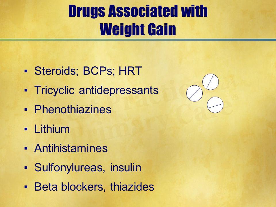 Drugs Associated with Weight Gain ▪Steroids; BCPs; HRT ▪Tricyclic antidepressants ▪Phenothiazines ▪Lithium ▪Antihistamines ▪Sulfonylureas, insulin ▪Beta blockers, thiazides