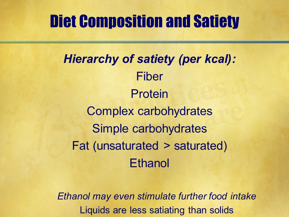 Diet Composition and Satiety Hierarchy of satiety (per kcal): Fiber Protein Complex carbohydrates Simple carbohydrates Fat (unsaturated > saturated) E