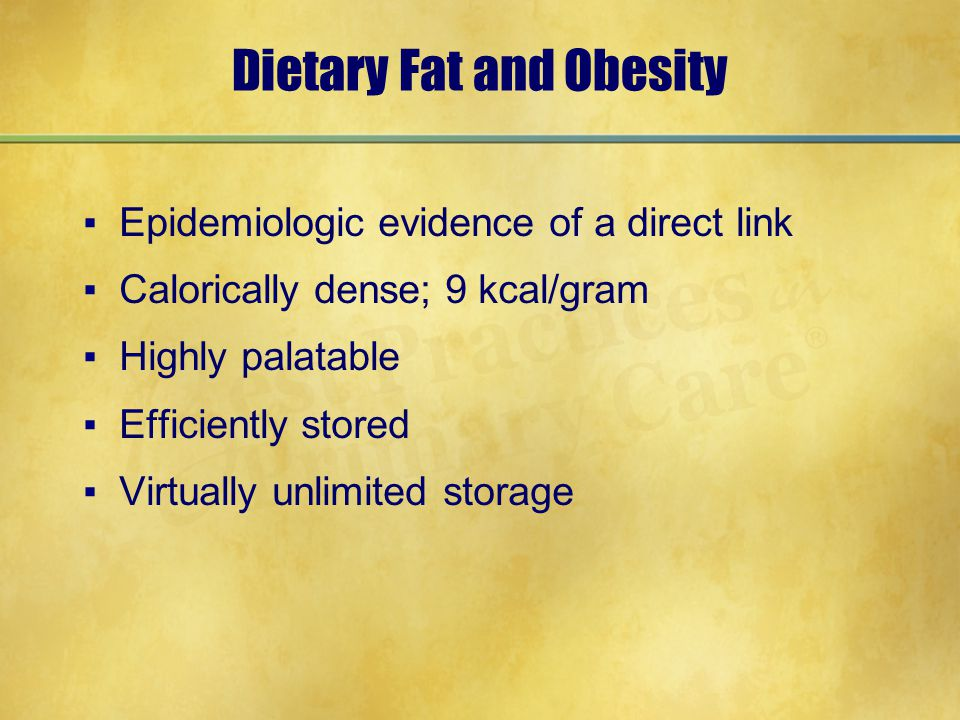 Dietary Fat and Obesity ▪Epidemiologic evidence of a direct link ▪Calorically dense; 9 kcal/gram ▪Highly palatable ▪Efficiently stored ▪Virtually unli