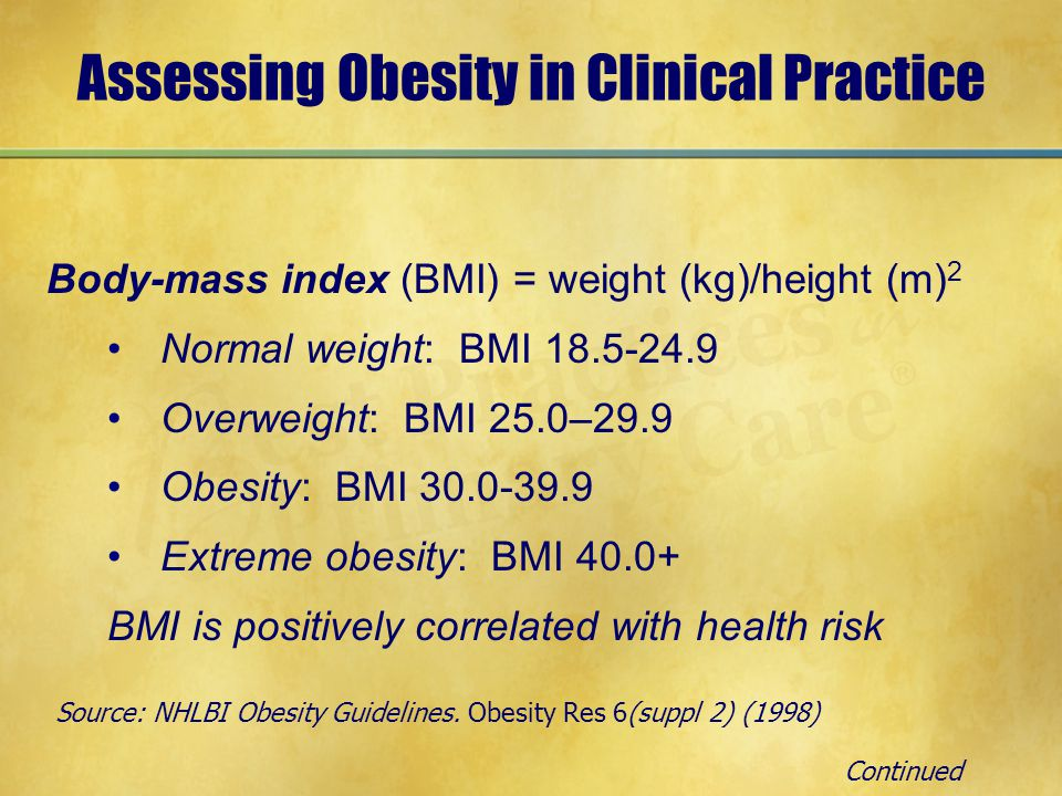Assessing Obesity in Clinical Practice Body-mass index (BMI) = weight (kg)/height (m) 2 Normal weight: BMI 18.5-24.9 Overweight: BMI 25.0–29.9 Obesity: BMI 30.0-39.9 Extreme obesity: BMI 40.0+ BMI is positively correlated with health risk Source: NHLBI Obesity Guidelines.