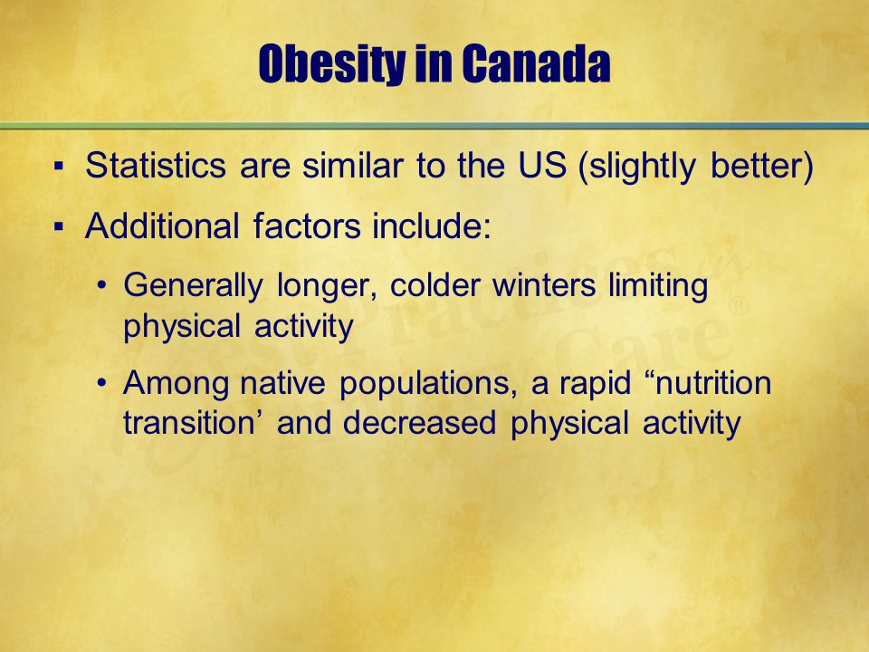 Obesity in Canada ▪Statistics are similar to the US (slightly better) ▪Additional factors include: Generally longer, colder winters limiting physical