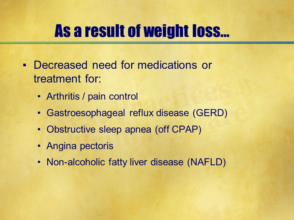 As a result of weight loss… ▪Decreased need for medications or treatment for: Arthritis / pain control Gastroesophageal reflux disease (GERD) Obstruct