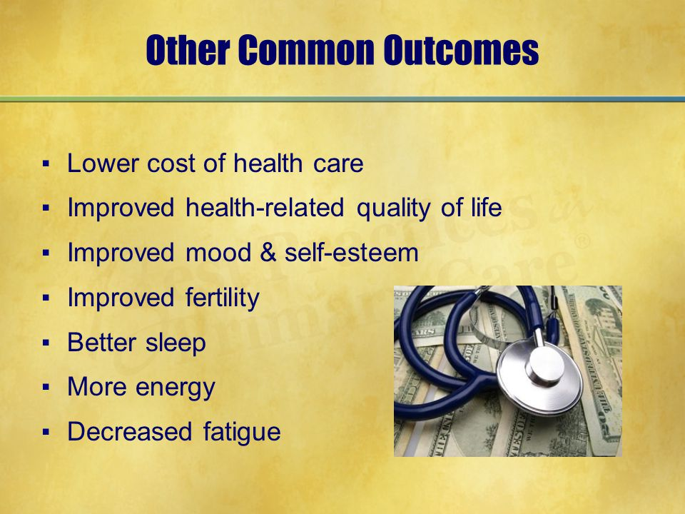 Other Common Outcomes ▪Lower cost of health care ▪Improved health-related quality of life ▪Improved mood & self-esteem ▪Improved fertility ▪Better sleep ▪More energy ▪Decreased fatigue