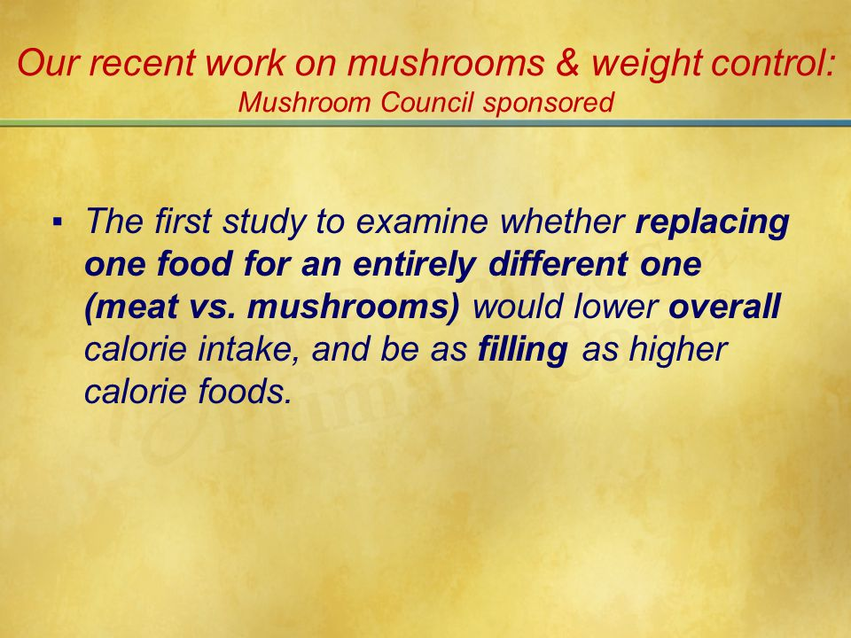 Our recent work on mushrooms & weight control: Mushroom Council sponsored ▪The first study to examine whether replacing one food for an entirely different one (meat vs.