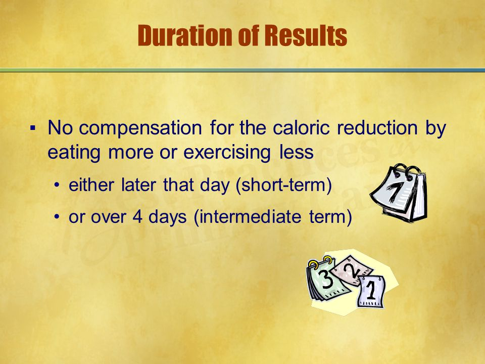 Duration of Results ▪No compensation for the caloric reduction by eating more or exercising less either later that day (short-term) or over 4 days (in