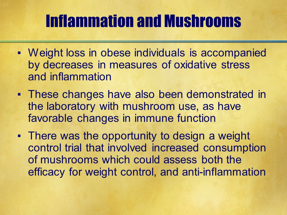 Inflammation and Mushrooms ▪Weight loss in obese individuals is accompanied by decreases in measures of oxidative stress and inflammation ▪These chang