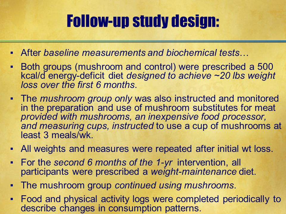 Follow-up study design: ▪After baseline measurements and biochemical tests… ▪Both groups (mushroom and control) were prescribed a 500 kcal/d energy-deficit diet designed to achieve ~20 lbs weight loss over the first 6 months.