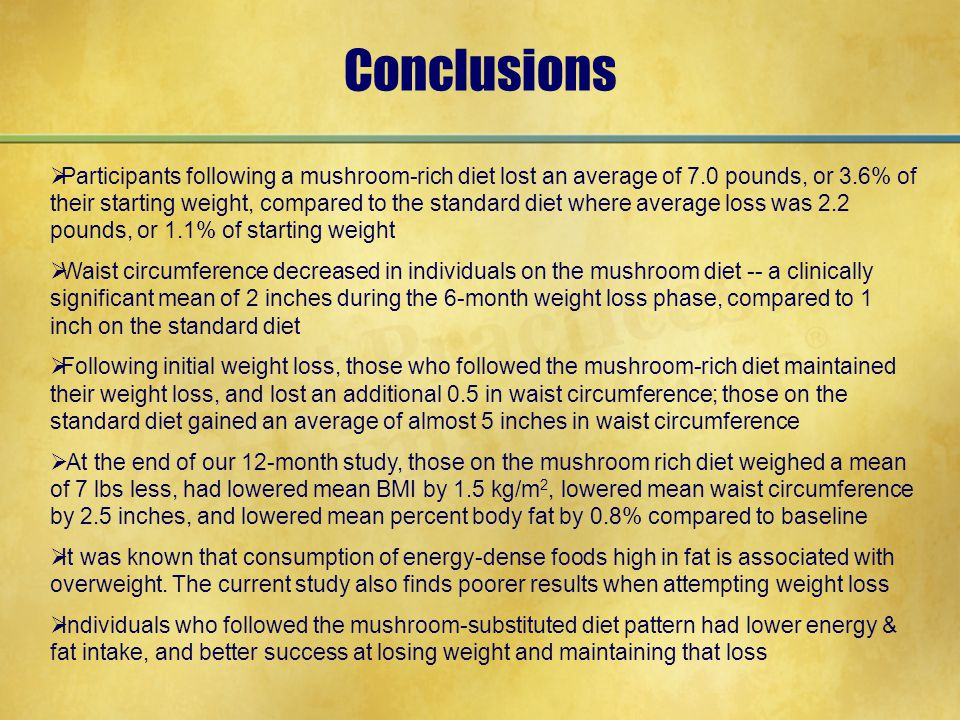Conclusions  Participants following a mushroom-rich diet lost an average of 7.0 pounds, or 3.6% of their starting weight, compared to the standard diet where average loss was 2.2 pounds, or 1.1% of starting weight  Waist circumference decreased in individuals on the mushroom diet -- a clinically significant mean of 2 inches during the 6-month weight loss phase, compared to 1 inch on the standard diet  Following initial weight loss, those who followed the mushroom-rich diet maintained their weight loss, and lost an additional 0.5 in waist circumference; those on the standard diet gained an average of almost 5 inches in waist circumference  At the end of our 12-month study, those on the mushroom rich diet weighed a mean of 7 lbs less, had lowered mean BMI by 1.5 kg/m 2, lowered mean waist circumference by 2.5 inches, and lowered mean percent body fat by 0.8% compared to baseline  It was known that consumption of energy-dense foods high in fat is associated with overweight.