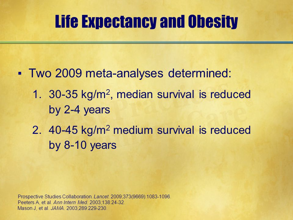 Life Expectancy and Obesity ▪Two 2009 meta-analyses determined: 1.30-35 kg/m 2, median survival is reduced by 2-4 years 2.40-45 kg/m 2 medium survival is reduced by 8-10 years Prospective Studies Collaboration.