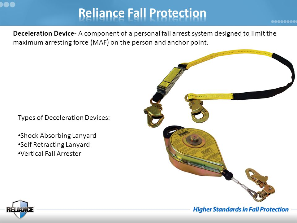 Deceleration Device- A component of a personal fall arrest system designed to limit the maximum arresting force (MAF) on the person and anchor point.