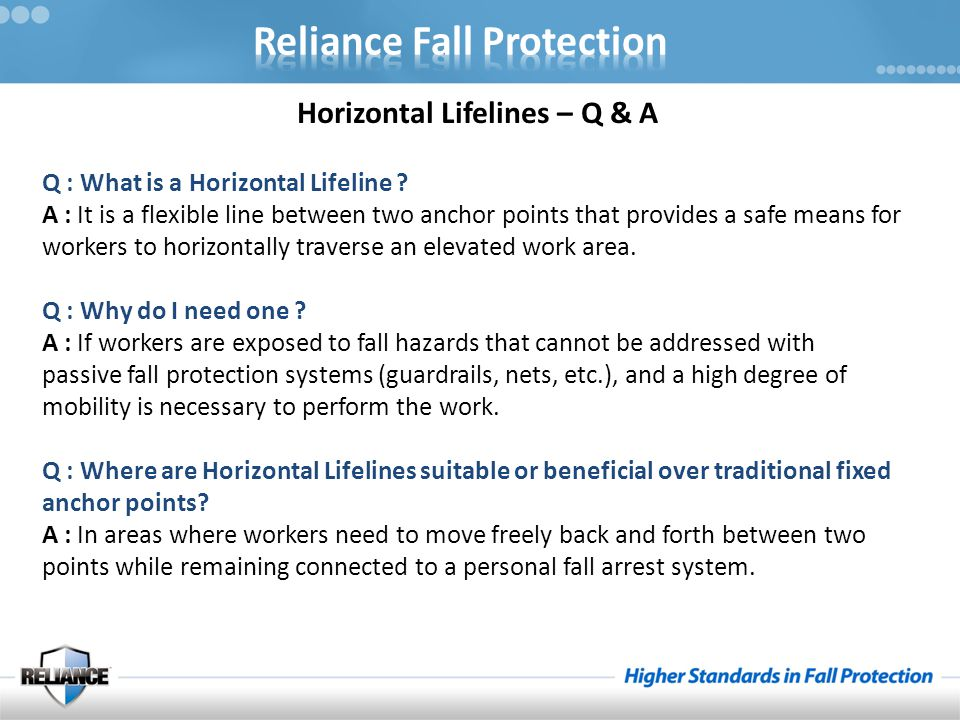 Horizontal Lifelines – Q & A Q : What is a Horizontal Lifeline ? A : It is a flexible line between two anchor points that provides a safe means for wo