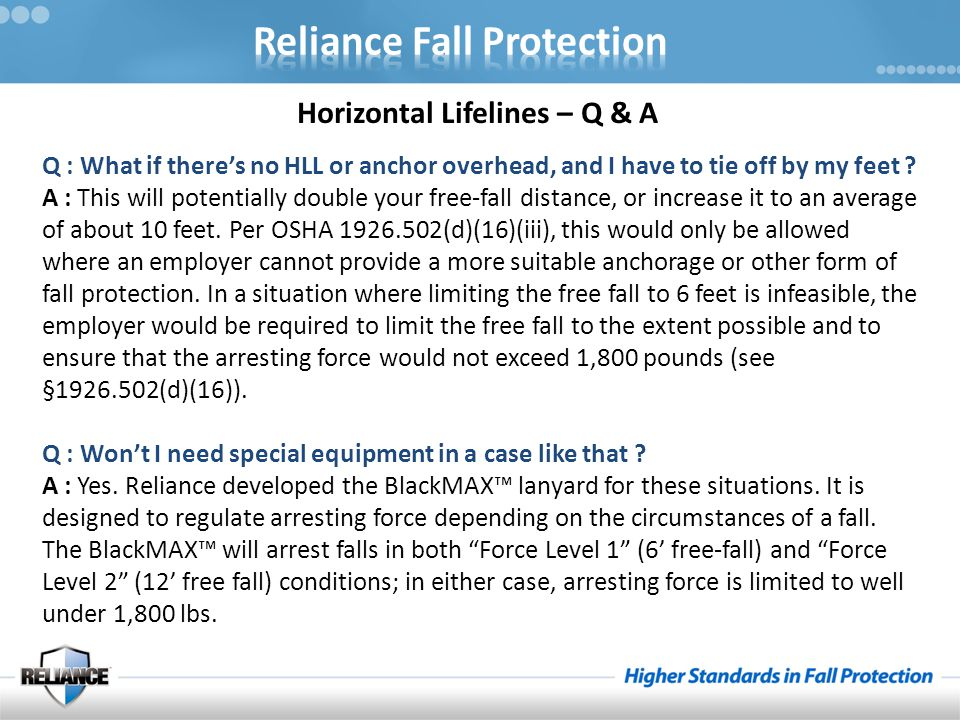 Horizontal Lifelines – Q & A Q : What if there's no HLL or anchor overhead, and I have to tie off by my feet ? A : This will potentially double your f