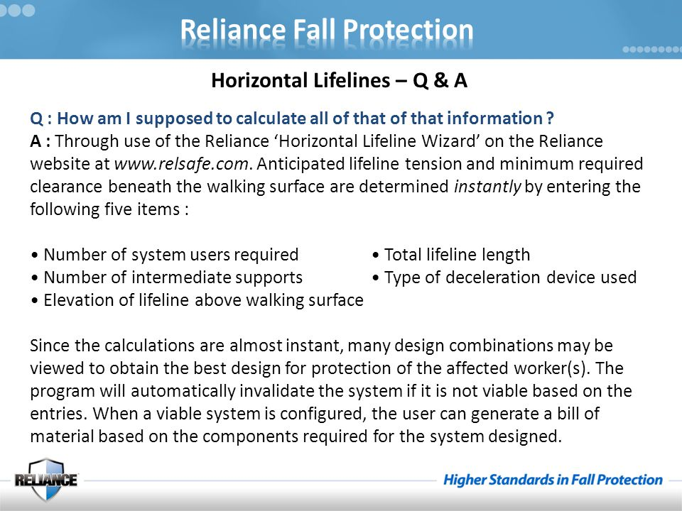 Q : How am I supposed to calculate all of that of that information ? A : Through use of the Reliance 'Horizontal Lifeline Wizard' on the Reliance webs