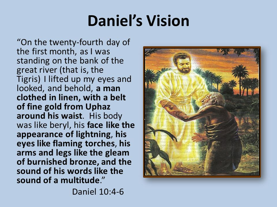 Daniel's Vision On the twenty-fourth day of the first month, as I was standing on the bank of the great river (that is, the Tigris) I lifted up my eyes and looked, and behold, a man clothed in linen, with a belt of fine gold from Uphaz around his waist.