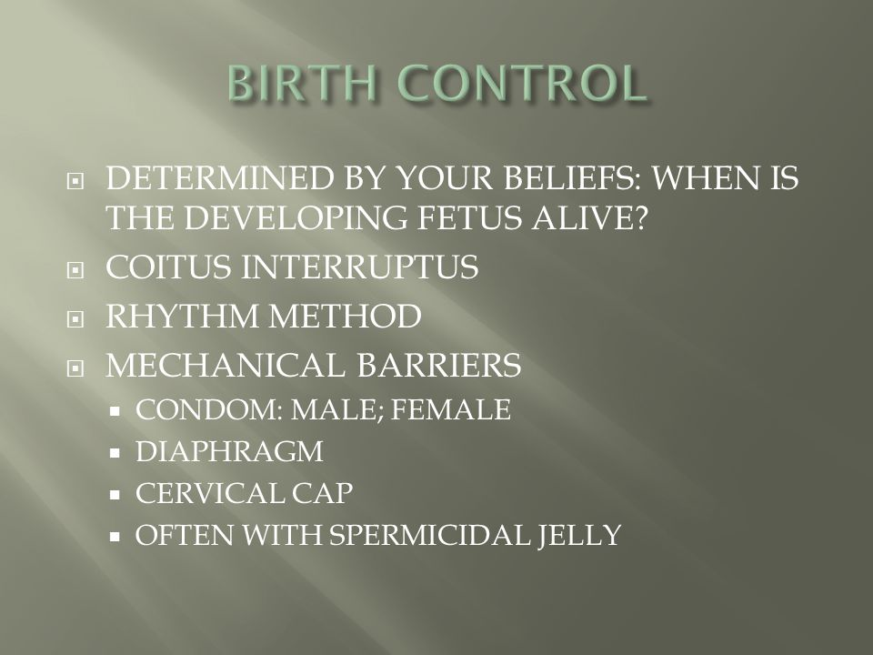  DETERMINED BY YOUR BELIEFS: WHEN IS THE DEVELOPING FETUS ALIVE?  COITUS INTERRUPTUS  RHYTHM METHOD  MECHANICAL BARRIERS  CONDOM: MALE; FEMALE 