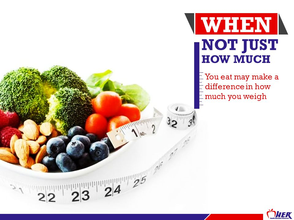 NOT JUST HOW MUCH You eat may make a difference in how much you weigh WHEN