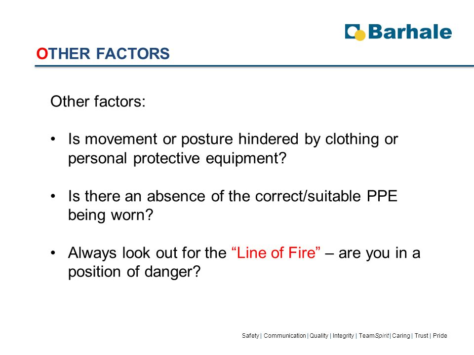 OTHER FACTORS Safety | Communication | Quality | Integrity | TeamSpirit | Caring | Trust | Pride Other factors: Is movement or posture hindered by clothing or personal protective equipment.
