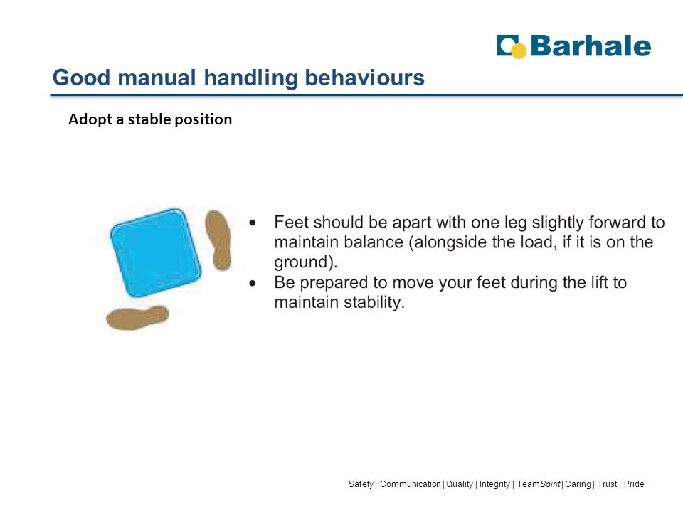 Good manual handling behaviours Safety | Communication | Quality | Integrity | TeamSpirit | Caring | Trust | Pride Adopt a stable position