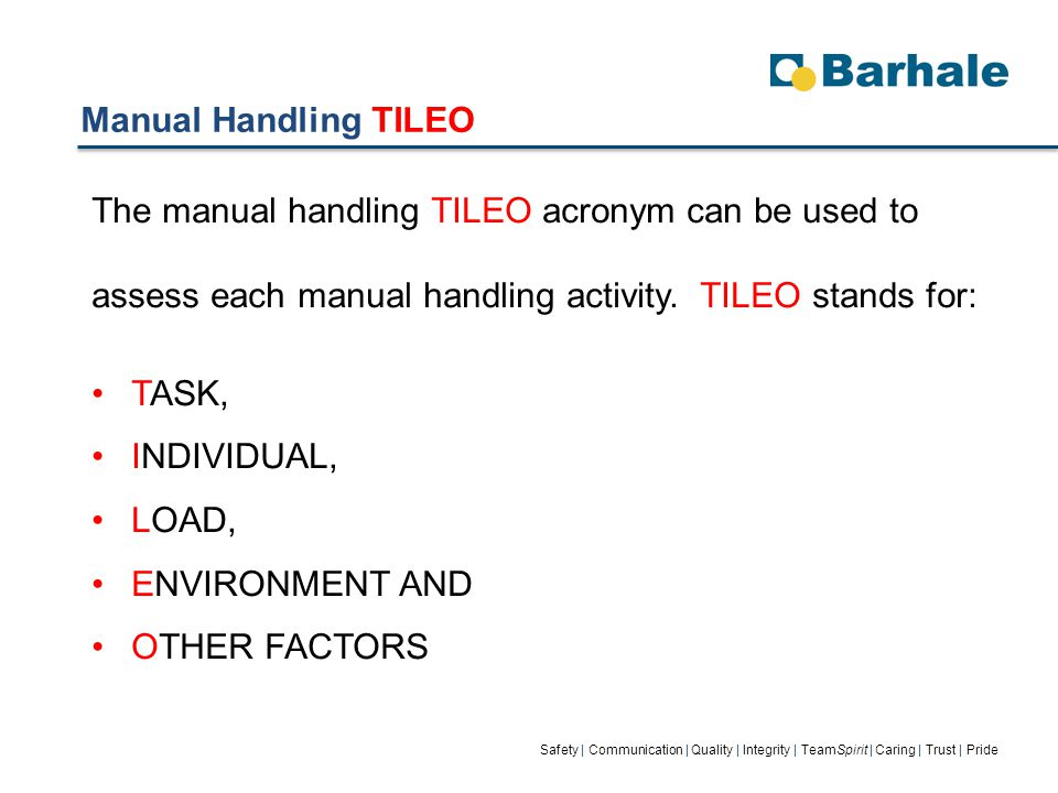 Manual Handling TILEO Safety | Communication | Quality | Integrity | TeamSpirit | Caring | Trust | Pride The manual handling TILEO acronym can be used to assess each manual handling activity.