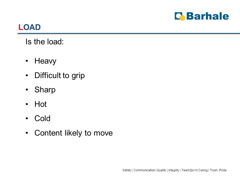 LOAD Safety | Communication | Quality | Integrity | TeamSpirit | Caring | Trust | Pride Is the load: Heavy Difficult to grip Sharp Hot Cold Content likely to move