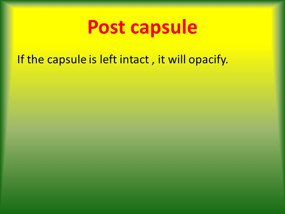 Post capsule If the capsule is left intact, it will opacify.
