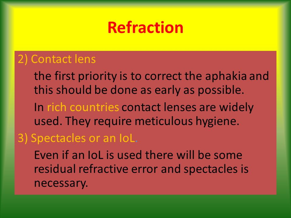 Refraction 2) Contact lens the first priority is to correct the aphakia and this should be done as early as possible.