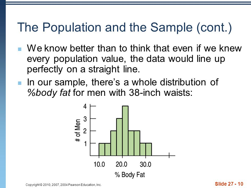 Copyright © 2010, 2007, 2004 Pearson Education, Inc. Slide 27 - 10 The Population and the Sample (cont.) We know better than to think that even if we