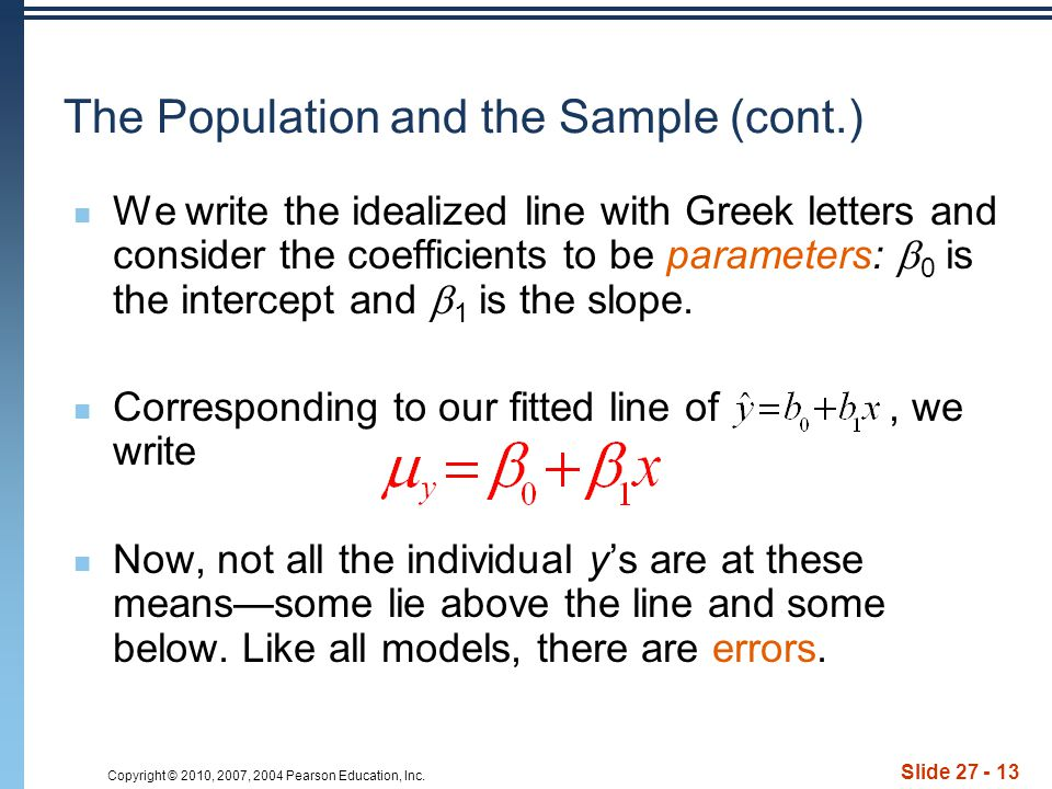 Copyright © 2010, 2007, 2004 Pearson Education, Inc. Slide 27 - 13 The Population and the Sample (cont.) We write the idealized line with Greek letter
