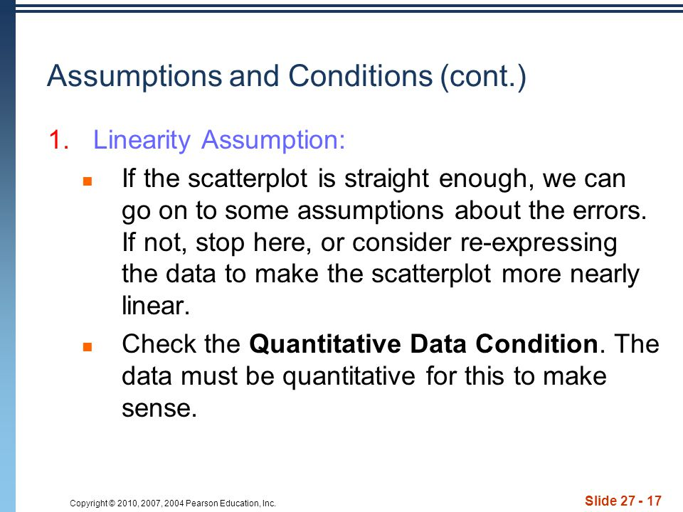 Copyright © 2010, 2007, 2004 Pearson Education, Inc. Slide 27 - 17 Assumptions and Conditions (cont.) 1.Linearity Assumption: If the scatterplot is st