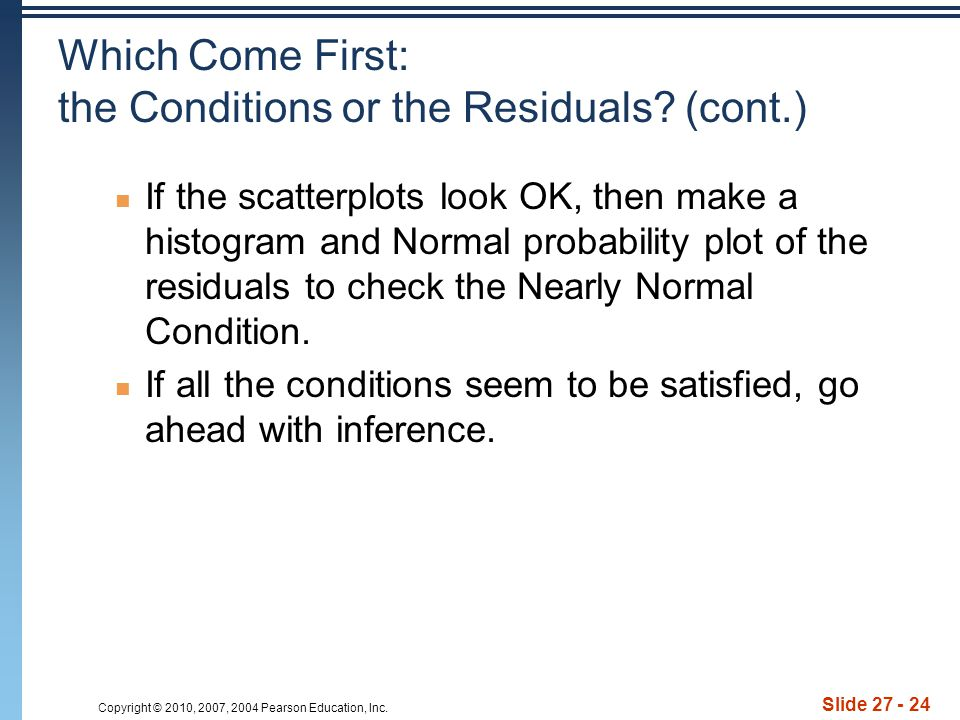 Copyright © 2010, 2007, 2004 Pearson Education, Inc. Slide 27 - 24 Which Come First: the Conditions or the Residuals? (cont.) If the scatterplots look