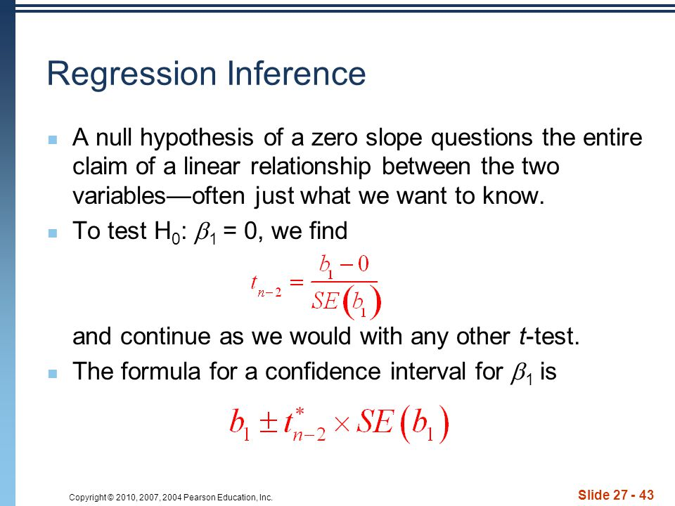 Slide 27 - 43 Regression Inference A null hypothesis of a zero slope questions the entire claim of a linear relationship between the two variables—oft