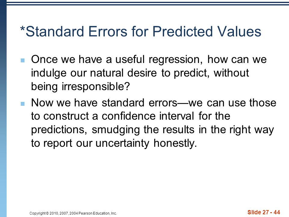 Copyright © 2010, 2007, 2004 Pearson Education, Inc. Slide 27 - 44 *Standard Errors for Predicted Values Once we have a useful regression, how can we