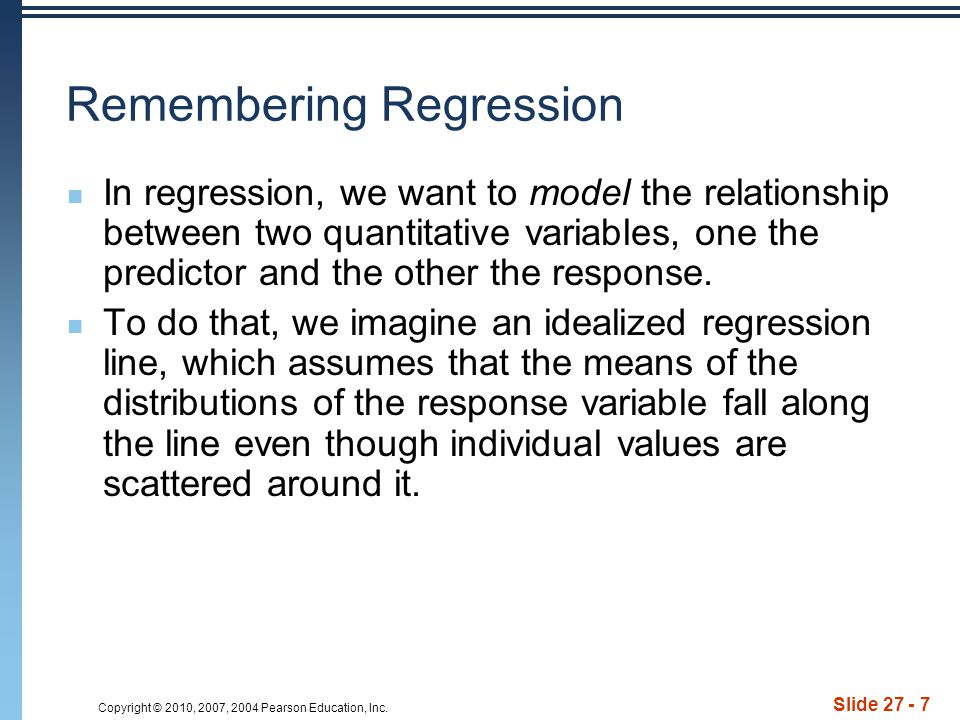 Copyright © 2010, 2007, 2004 Pearson Education, Inc. Slide 27 - 7 Remembering Regression In regression, we want to model the relationship between two