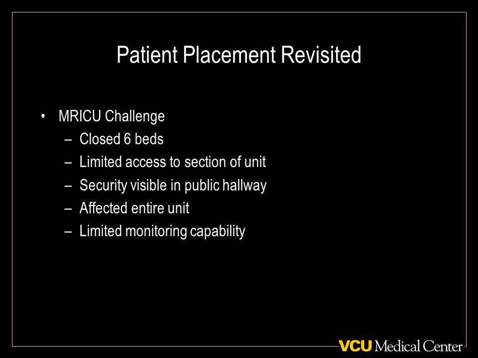 Patient Placement Revisited MRICU Challenge –Closed 6 beds –Limited access to section of unit –Security visible in public hallway –Affected entire unit –Limited monitoring capability
