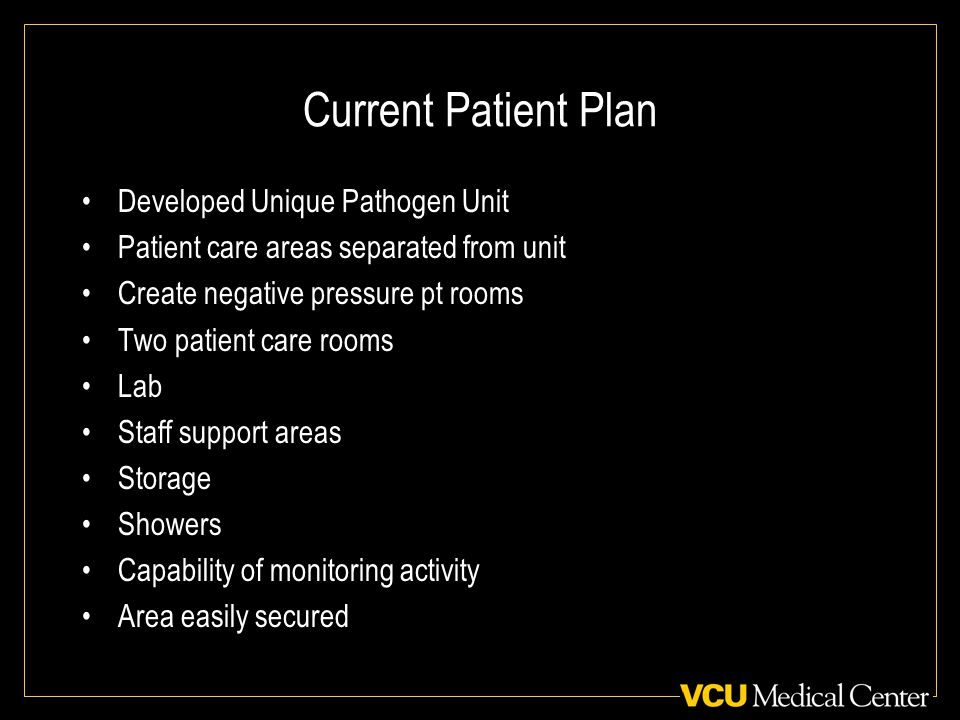 Current Patient Plan Developed Unique Pathogen Unit Patient care areas separated from unit Create negative pressure pt rooms Two patient care rooms Lab Staff support areas Storage Showers Capability of monitoring activity Area easily secured