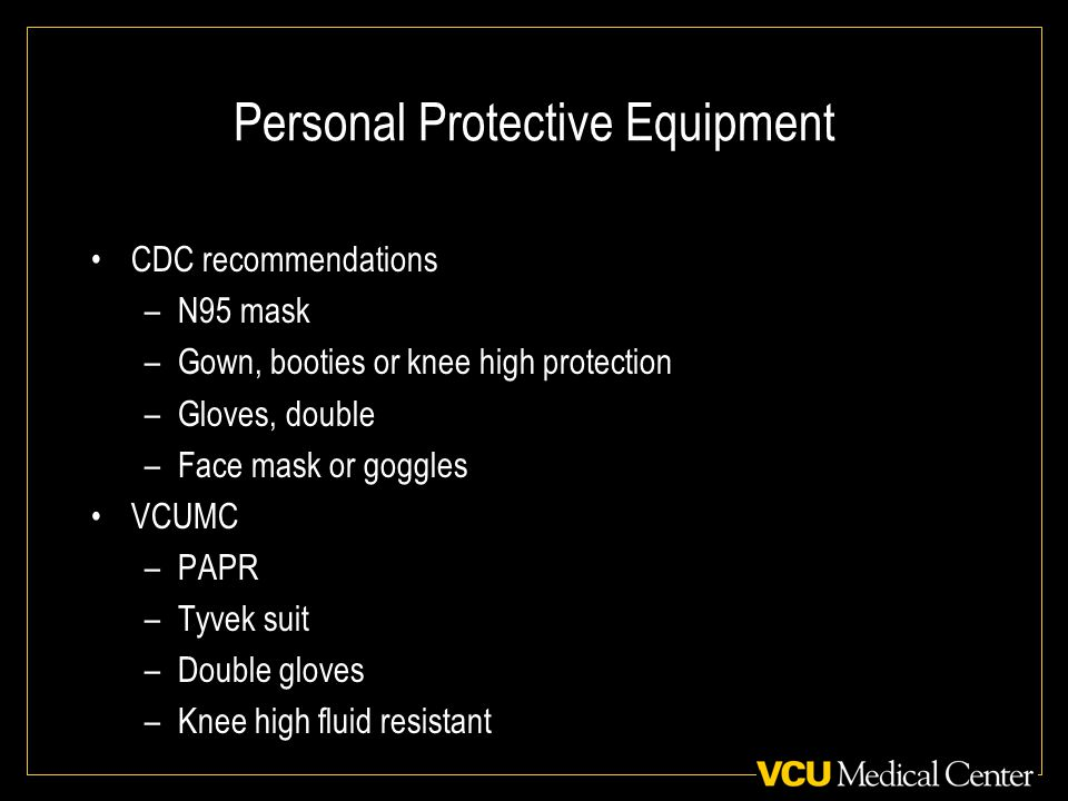 Personal Protective Equipment CDC recommendations –N95 mask –Gown, booties or knee high protection –Gloves, double –Face mask or goggles VCUMC –PAPR –Tyvek suit –Double gloves –Knee high fluid resistant