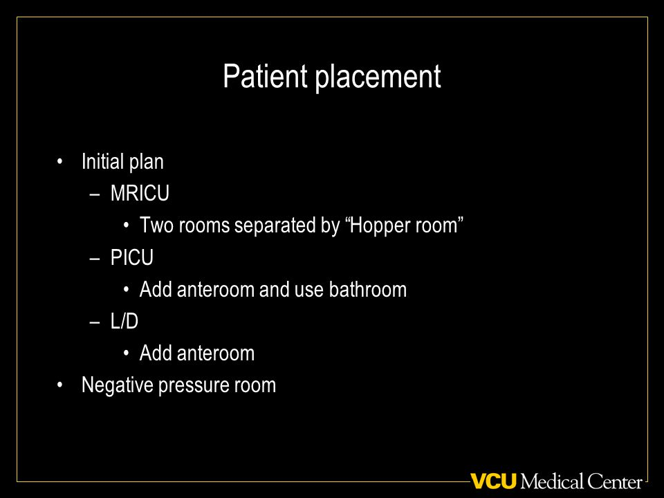 Patient placement Initial plan –MRICU Two rooms separated by Hopper room –PICU Add anteroom and use bathroom –L/D Add anteroom Negative pressure room